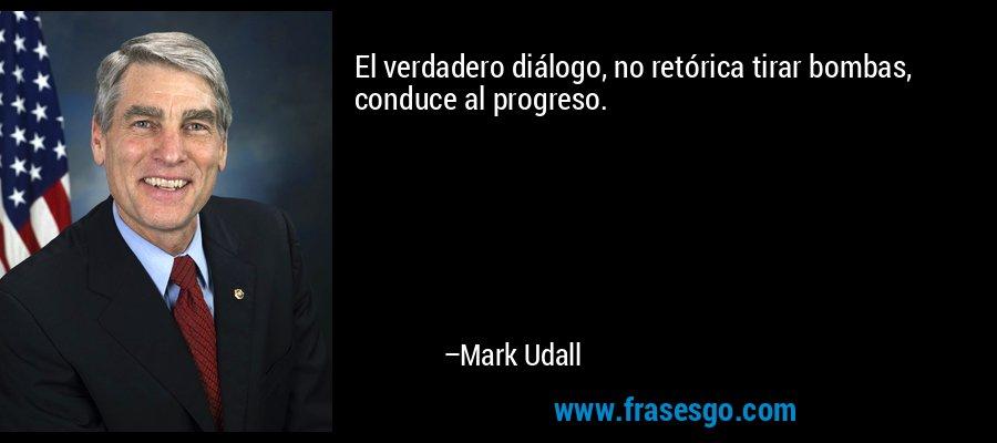 El verdadero diálogo, no retórica tirar bombas, conduce al progreso. – Mark Udall