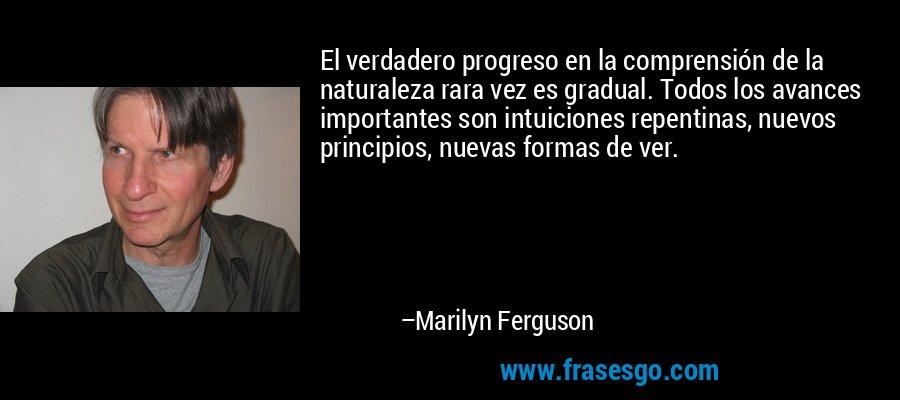El verdadero progreso en la comprensión de la naturaleza rara vez es gradual. Todos los avances importantes son intuiciones repentinas, nuevos principios, nuevas formas de ver. – Marilyn Ferguson