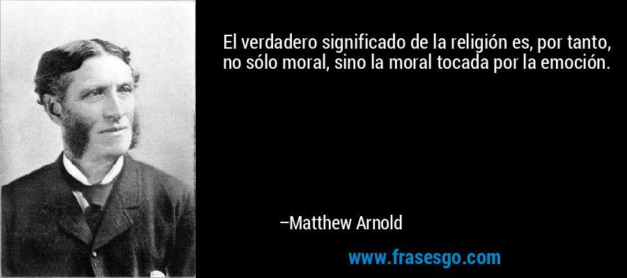 El verdadero significado de la religión es, por tanto, no sólo moral, sino la moral tocada por la emoción. – Matthew Arnold