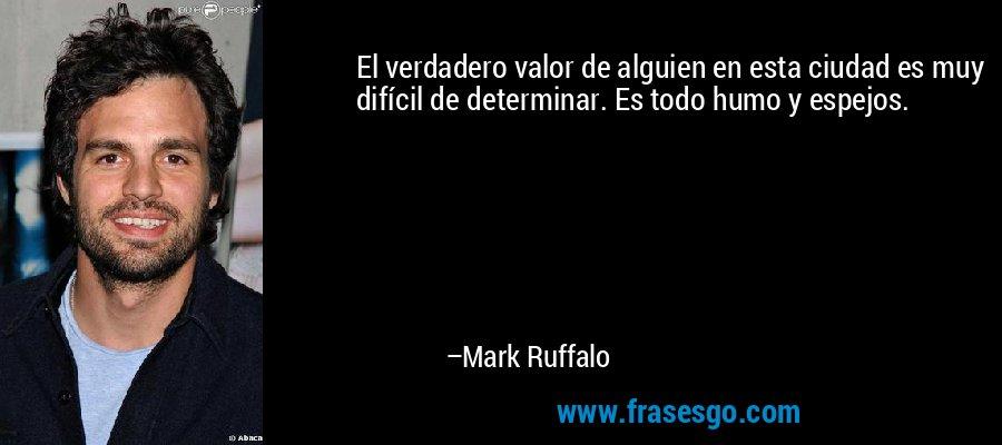 El verdadero valor de alguien en esta ciudad es muy difícil de determinar. Es todo humo y espejos. – Mark Ruffalo