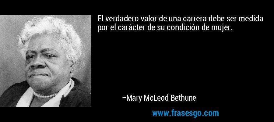 El verdadero valor de una carrera debe ser medida por el carácter de su condición de mujer. – Mary McLeod Bethune