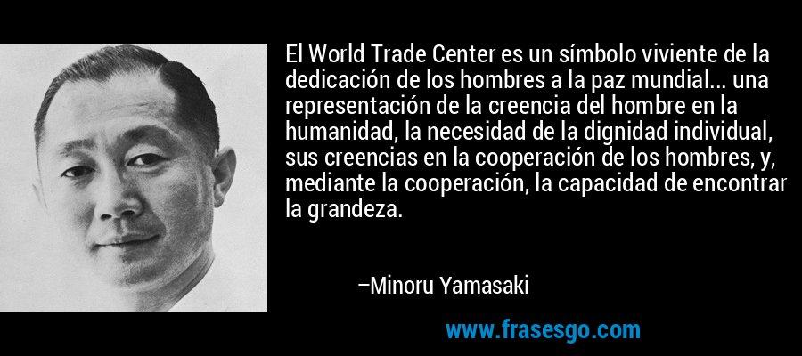 El World Trade Center es un símbolo viviente de la dedicación de los hombres a la paz mundial... una representación de la creencia del hombre en la humanidad, la necesidad de la dignidad individual, sus creencias en la cooperación de los hombres, y, mediante la cooperación, la capacidad de encontrar la grandeza. – Minoru Yamasaki
