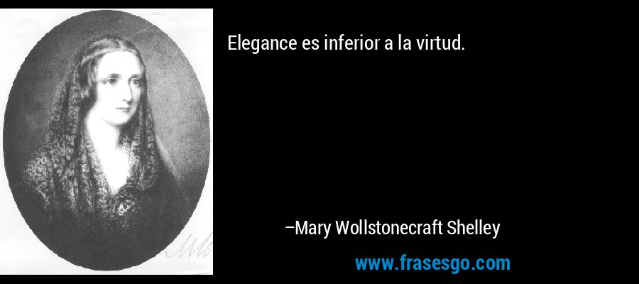Elegance es inferior a la virtud. – Mary Wollstonecraft Shelley