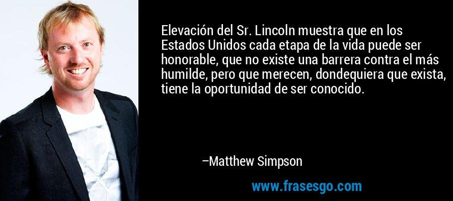 Elevación del Sr. Lincoln muestra que en los Estados Unidos cada etapa de la vida puede ser honorable, que no existe una barrera contra el más humilde, pero que merecen, dondequiera que exista, tiene la oportunidad de ser conocido. – Matthew Simpson