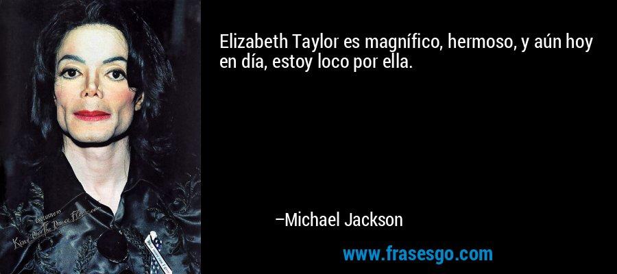 Elizabeth Taylor es magnífico, hermoso, y aún hoy en día, estoy loco por ella. – Michael Jackson