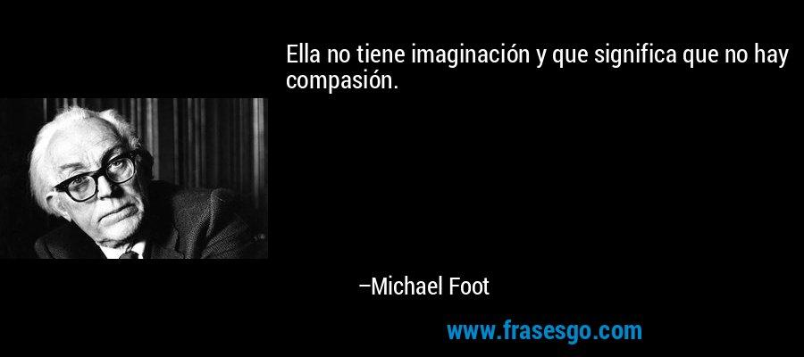 Ella no tiene imaginación y que significa que no hay compasión. – Michael Foot