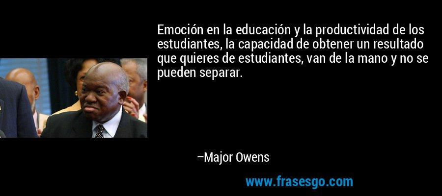 Emoción en la educación y la productividad de los estudiantes, la capacidad de obtener un resultado que quieres de estudiantes, van de la mano y no se pueden separar. – Major Owens