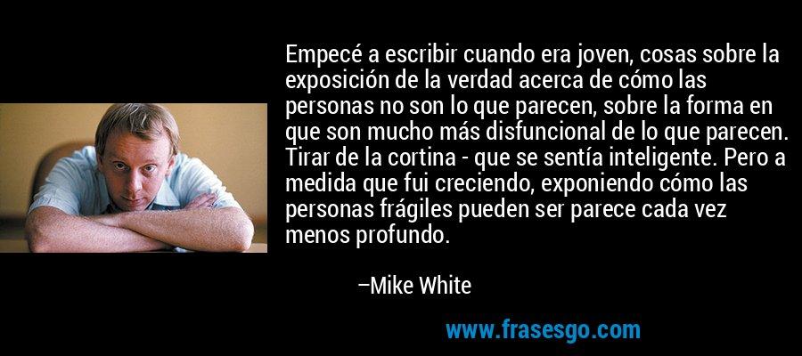 Empecé a escribir cuando era joven, cosas sobre la exposición de la verdad acerca de cómo las personas no son lo que parecen, sobre la forma en que son mucho más disfuncional de lo que parecen. Tirar de la cortina - que se sentía inteligente. Pero a medida que fui creciendo, exponiendo cómo las personas frágiles pueden ser parece cada vez menos profundo. – Mike White