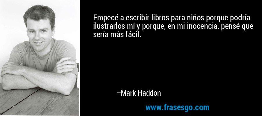 Empecé a escribir libros para niños porque podría ilustrarlos mí y porque, en mi inocencia, pensé que sería más fácil. – Mark Haddon