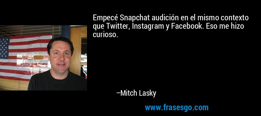Empecé Snapchat audición en el mismo contexto que Twitter, Instagram y Facebook. Eso me hizo curioso. – Mitch Lasky