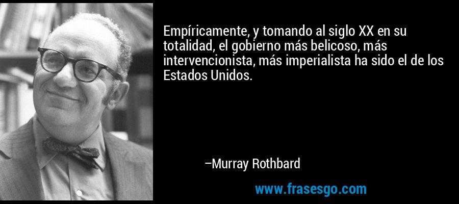 Empíricamente, y tomando al siglo XX en su totalidad, el gobierno más belicoso, más intervencionista, más imperialista ha sido el de los Estados Unidos. – Murray Rothbard