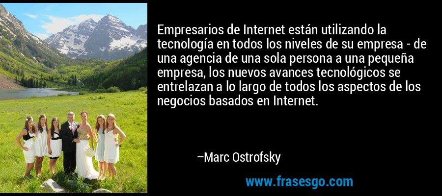 Empresarios de Internet están utilizando la tecnología en todos los niveles de su empresa - de una agencia de una sola persona a una pequeña empresa, los nuevos avances tecnológicos se entrelazan a lo largo de todos los aspectos de los negocios basados en Internet. – Marc Ostrofsky