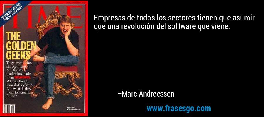 Empresas de todos los sectores tienen que asumir que una revolución del software que viene. – Marc Andreessen