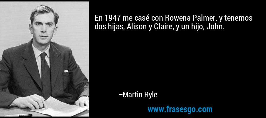 En 1947 me casé con Rowena Palmer, y tenemos dos hijas, Alison y Claire, y un hijo, John. – Martin Ryle