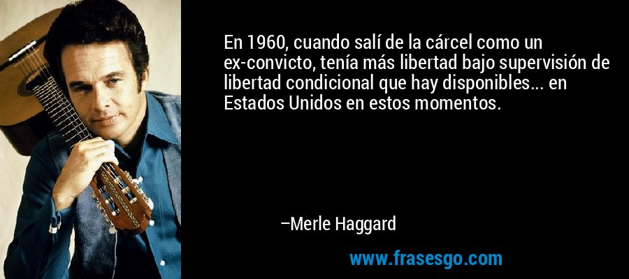 En 1960, cuando salí de la cárcel como un ex-convicto, tenía más libertad bajo supervisión de libertad condicional que hay disponibles... en Estados Unidos en estos momentos. – Merle Haggard