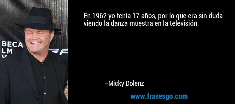 En 1962 yo tenía 17 años, por lo que era sin duda viendo la danza muestra en la televisión. – Micky Dolenz