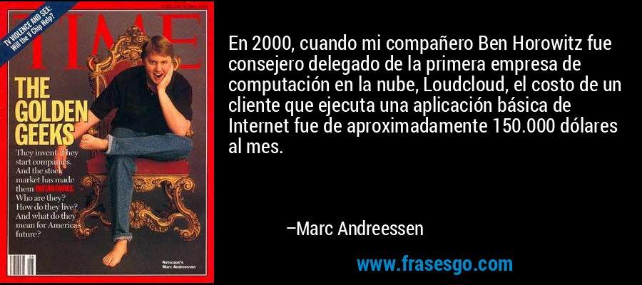 En 2000, cuando mi compañero Ben Horowitz fue consejero delegado de la primera empresa de computación en la nube, Loudcloud, el costo de un cliente que ejecuta una aplicación básica de Internet fue de aproximadamente 150.000 dólares al mes. – Marc Andreessen