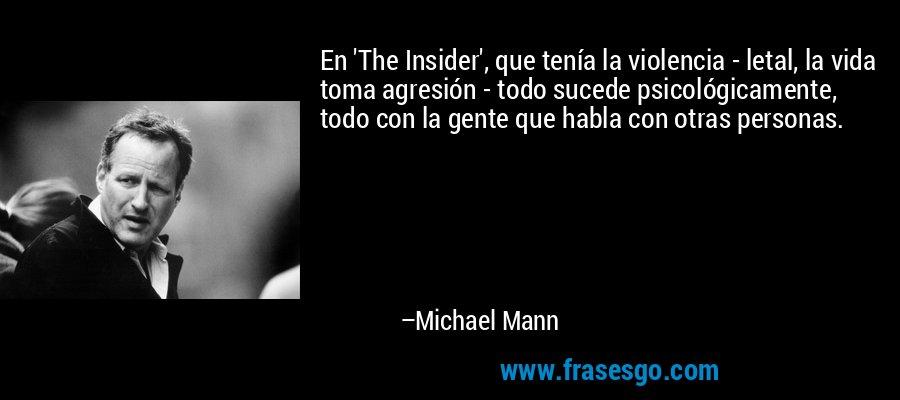 En 'The Insider', que tenía la violencia - letal, la vida toma agresión - todo sucede psicológicamente, todo con la gente que habla con otras personas. – Michael Mann