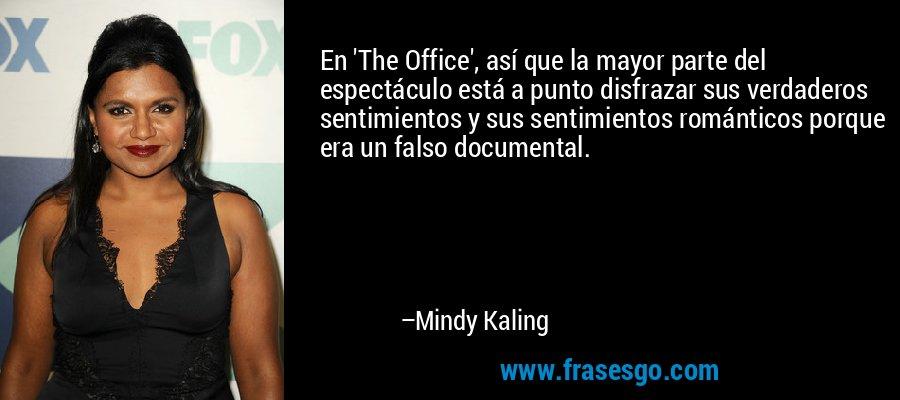 En 'The Office', así que la mayor parte del espectáculo está a punto disfrazar sus verdaderos sentimientos y sus sentimientos románticos porque era un falso documental. – Mindy Kaling