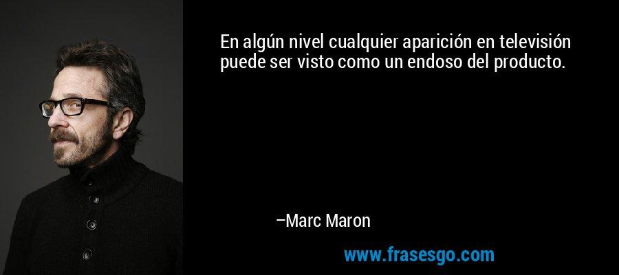 En algún nivel cualquier aparición en televisión puede ser visto como un endoso del producto. – Marc Maron
