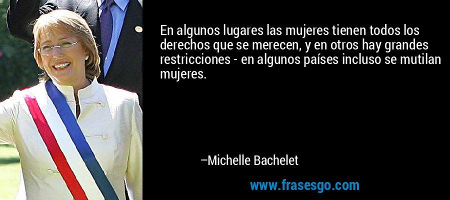 En algunos lugares las mujeres tienen todos los derechos que se merecen, y en otros hay grandes restricciones - en algunos países incluso se mutilan mujeres. – Michelle Bachelet