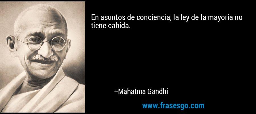 En asuntos de conciencia, la ley de la mayoría no tiene cabida. – Mahatma Gandhi