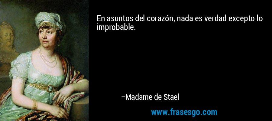 En asuntos del corazón, nada es verdad excepto lo improbable. – Madame de Stael