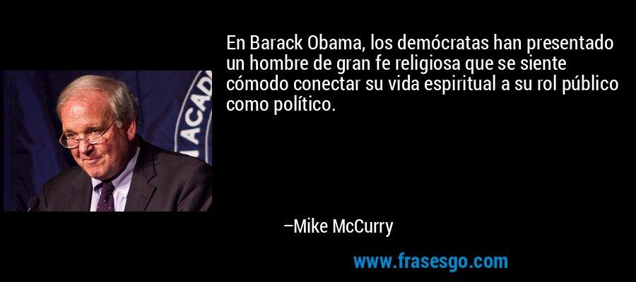 En Barack Obama, los demócratas han presentado un hombre de gran fe religiosa que se siente cómodo conectar su vida espiritual a su rol público como político. – Mike McCurry