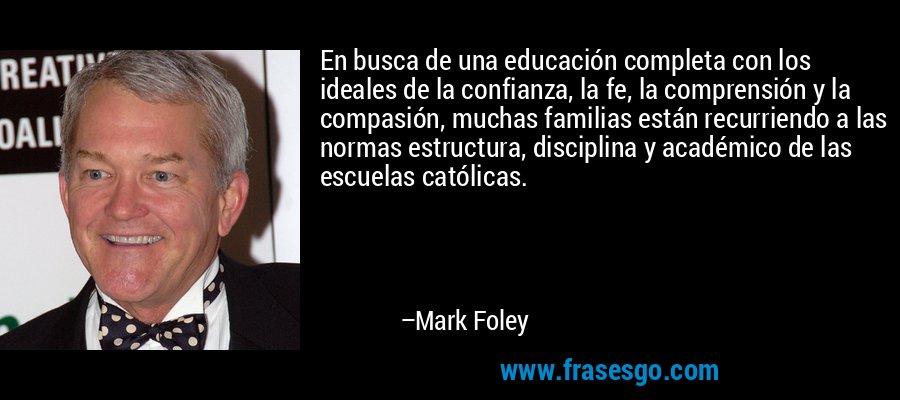 En busca de una educación completa con los ideales de la confianza, la fe, la comprensión y la compasión, muchas familias están recurriendo a las normas estructura, disciplina y académico de las escuelas católicas. – Mark Foley
