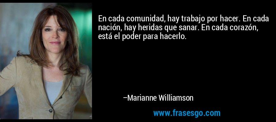 En cada comunidad, hay trabajo por hacer. En cada nación, hay heridas que sanar. En cada corazón, está el poder para hacerlo. – Marianne Williamson