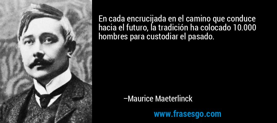 En cada encrucijada en el camino que conduce hacia el futuro, la tradición ha colocado 10.000 hombres para custodiar el pasado. – Maurice Maeterlinck