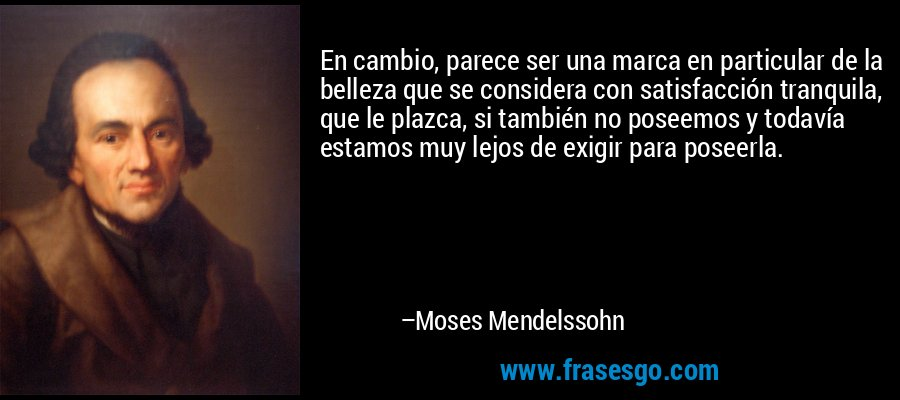 En cambio, parece ser una marca en particular de la belleza que se considera con satisfacción tranquila, que le plazca, si también no poseemos y todavía estamos muy lejos de exigir para poseerla. – Moses Mendelssohn