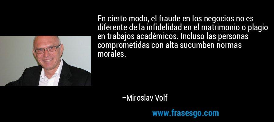 En cierto modo, el fraude en los negocios no es diferente de la infidelidad en el matrimonio o plagio en trabajos académicos. Incluso las personas comprometidas con alta sucumben normas morales. – Miroslav Volf
