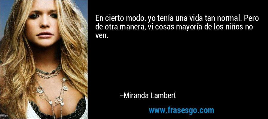 En cierto modo, yo tenía una vida tan normal. Pero de otra manera, vi cosas mayoría de los niños no ven. – Miranda Lambert