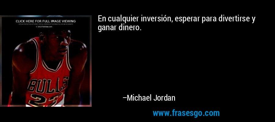 En cualquier inversión, esperar para divertirse y ganar dinero. – Michael Jordan