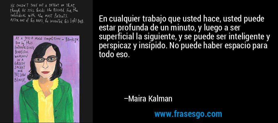 En cualquier trabajo que usted hace, usted puede estar profunda de un minuto, y luego a ser superficial la siguiente, y se puede ser inteligente y perspicaz y insípido. No puede haber espacio para todo eso. – Maira Kalman