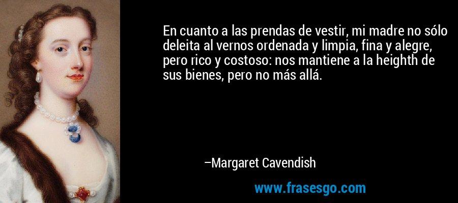 En cuanto a las prendas de vestir, mi madre no sólo deleita al vernos ordenada y limpia, fina y alegre, pero rico y costoso: nos mantiene a la heighth de sus bienes, pero no más allá. – Margaret Cavendish