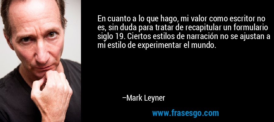 En cuanto a lo que hago, mi valor como escritor no es, sin duda para tratar de recapitular un formulario siglo 19. Ciertos estilos de narración no se ajustan a mi estilo de experimentar el mundo. – Mark Leyner