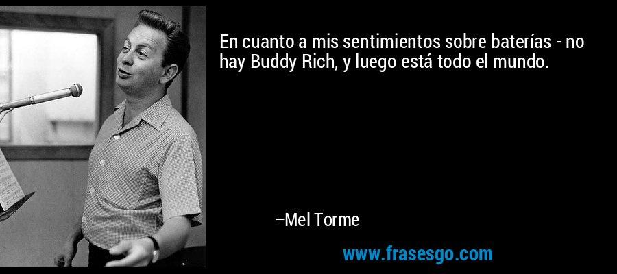 En cuanto a mis sentimientos sobre baterías - no hay Buddy Rich, y luego está todo el mundo. – Mel Torme