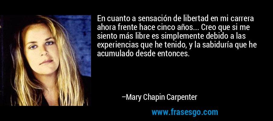 En cuanto a sensación de libertad en mi carrera ahora frente hace cinco años... Creo que si me siento más libre es simplemente debido a las experiencias que he tenido, y la sabiduría que he acumulado desde entonces. – Mary Chapin Carpenter