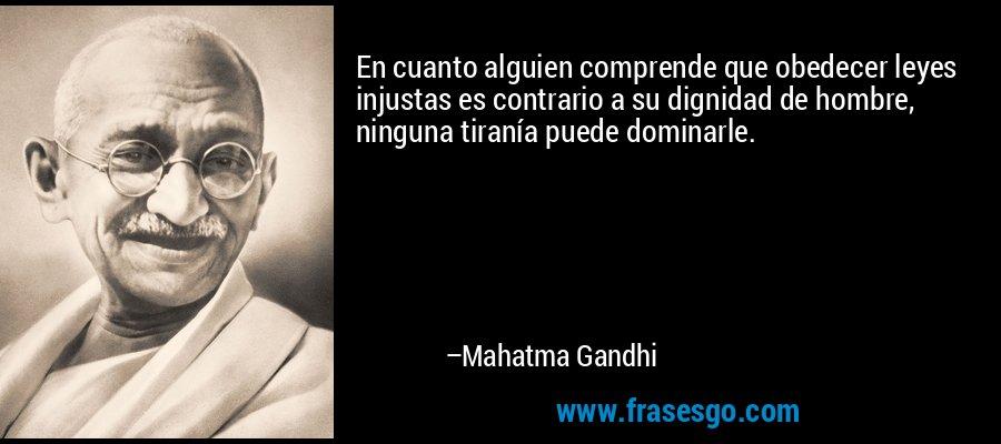 En cuanto alguien comprende que obedecer leyes injustas es contrario a su dignidad de hombre, ninguna tiranía puede dominarle. – Mahatma Gandhi