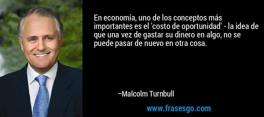 En economía, uno de los conceptos más importantes es el 'costo de oportunidad' - la idea de que una vez de gastar su dinero en algo, no se puede pasar de nuevo en otra cosa. – Malcolm Turnbull