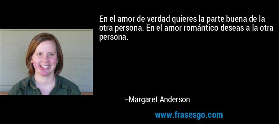 En el amor de verdad quieres la parte buena de la otra persona. En el amor romántico deseas a la otra persona. – Margaret Anderson