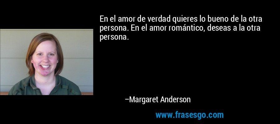 En el amor de verdad quieres lo bueno de la otra persona. En el amor romántico, deseas a la otra persona. – Margaret Anderson