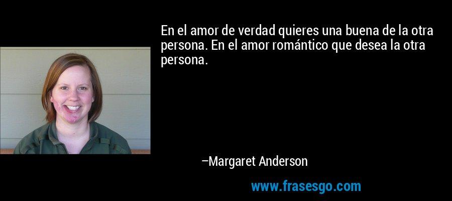 En el amor de verdad quieres una buena de la otra persona. En el amor romántico que desea la otra persona. – Margaret Anderson