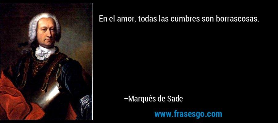 En el amor, todas las cumbres son borrascosas. – Marqués de Sade