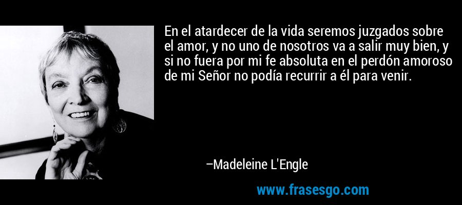 En el atardecer de la vida seremos juzgados sobre el amor, y no uno de nosotros va a salir muy bien, y si no fuera por mi fe absoluta en el perdón amoroso de mi Señor no podía recurrir a él para venir. – Madeleine L'Engle