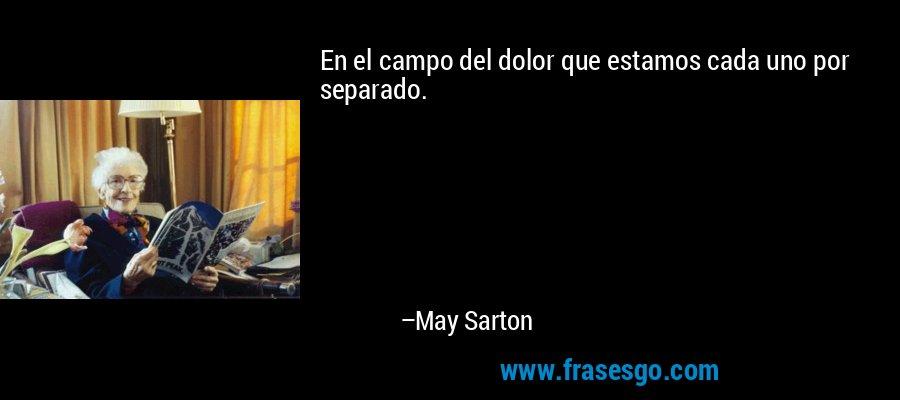 En el campo del dolor que estamos cada uno por separado. – May Sarton