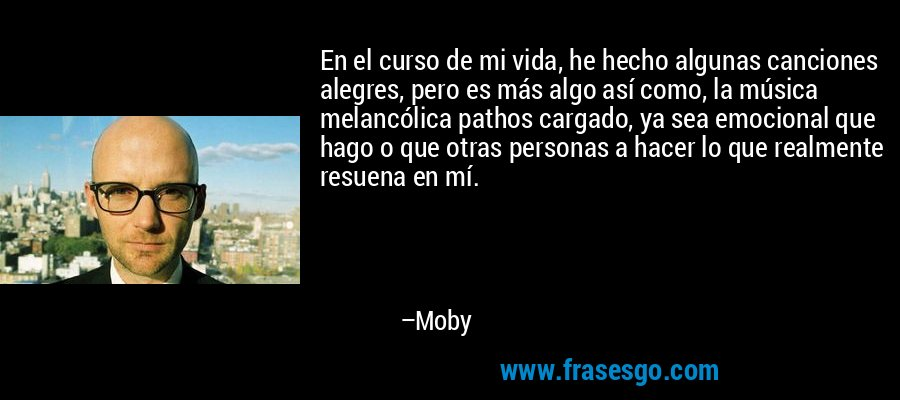 En el curso de mi vida, he hecho algunas canciones alegres, pero es más algo así como, la música melancólica pathos cargado, ya sea emocional que hago o que otras personas a hacer lo que realmente resuena en mí. – Moby