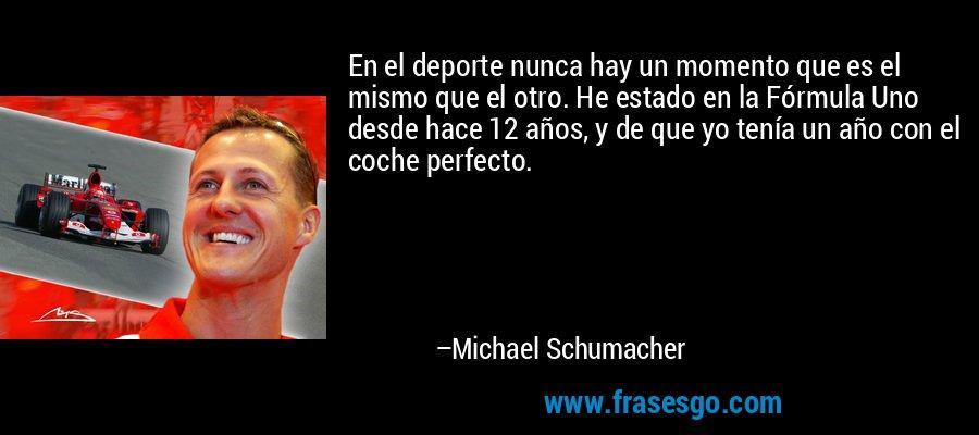 En el deporte nunca hay un momento que es el mismo que el otro. He estado en la Fórmula Uno desde hace 12 años, y de que yo tenía un año con el coche perfecto. – Michael Schumacher